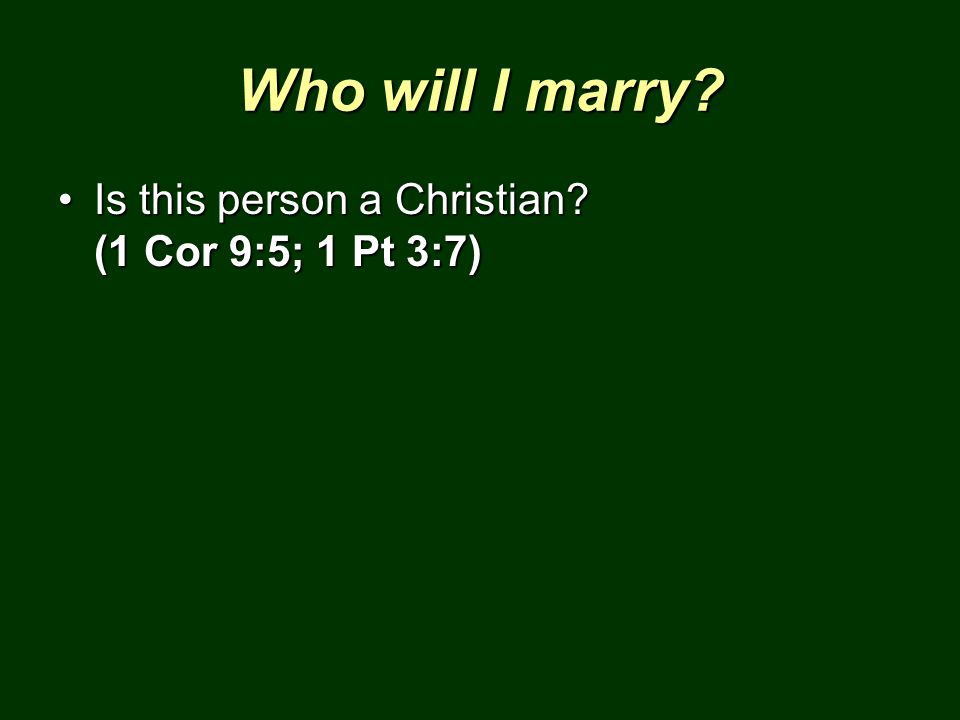 Who will I marry? Is this person a Christian? (1 Cor 9:5; 1 Pt 3:7)Is this person a Christian? (1 Cor 9:5; 1 Pt 3:7)