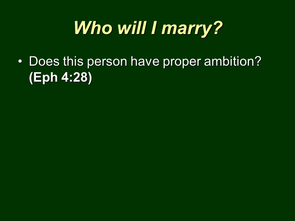 Who will I marry? Does this person have proper ambition? (Eph 4:28)Does this person have proper ambition? (Eph 4:28)