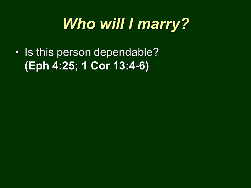 Who will I marry? Is this person dependable? (Eph 4:25; 1 Cor 13:4-6)Is this person dependable? (Eph 4:25; 1 Cor 13:4-6)