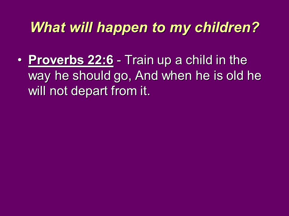What will happen to my children? Proverbs 22:6 - Train up a child in the way he should go, And when he is old he will not depart from it.Proverbs 22:6