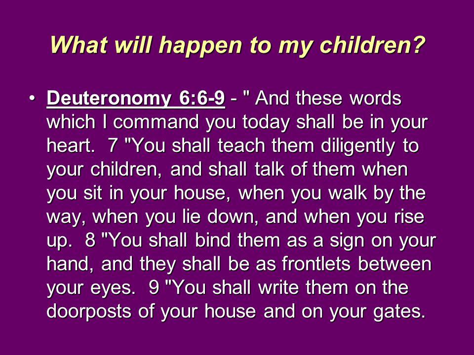 What will happen to my children? Deuteronomy 6:6-9 -