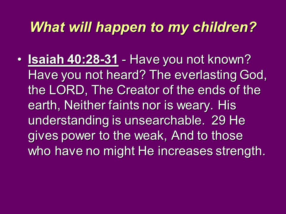 What will happen to my children? Isaiah 40:28-31 - Have you not known? Have you not heard? The everlasting God, the LORD, The Creator of the ends of t