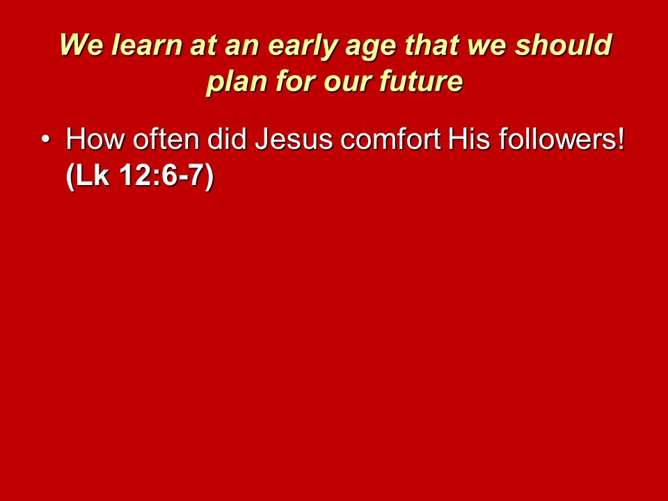 We learn at an early age that we should plan for our future How often did Jesus comfort His followers! (Lk 12:6-7)How often did Jesus comfort His foll