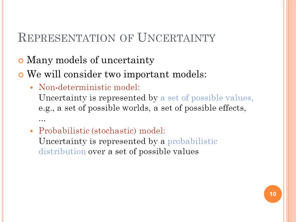 R EPRESENTATION OF U NCERTAINTY Many models of uncertainty We will consider two important models: Non-deterministic model: Uncertainty is represented by a set of possible values, e.g., a set of possible worlds, a set of possible effects,...