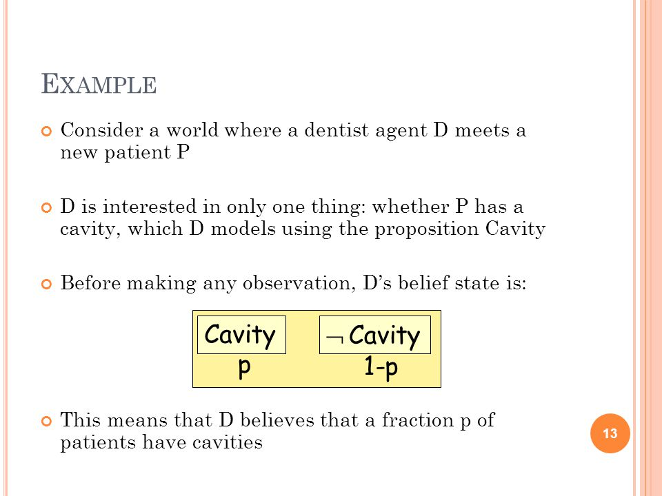 E XAMPLE Consider a world where a dentist agent D meets a new patient P D is interested in only one thing: whether P has a cavity, which D models using the proposition Cavity Before making any observation, D's belief state is: This means that D believes that a fraction p of patients have cavities 13 Cavity  Cavity p 1-p