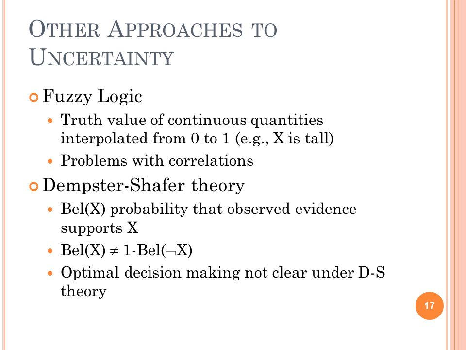 O THER A PPROACHES TO U NCERTAINTY Fuzzy Logic Truth value of continuous quantities interpolated from 0 to 1 (e.g., X is tall) Problems with correlations Dempster-Shafer theory Bel(X) probability that observed evidence supports X Bel(X)  1-Bel(  X) Optimal decision making not clear under D-S theory 17