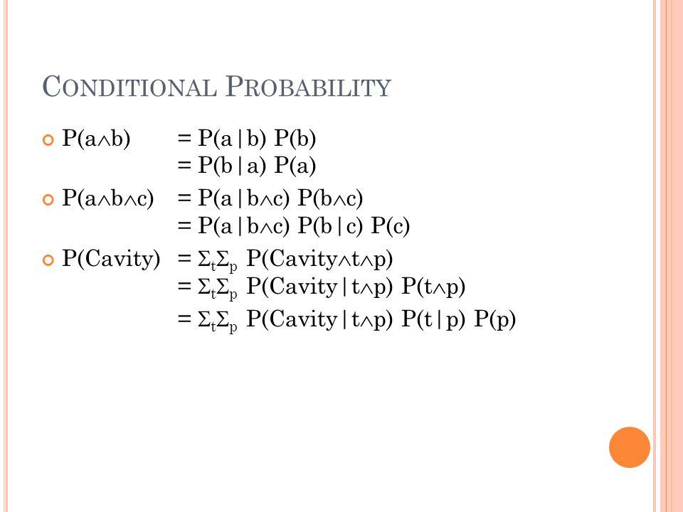 C ONDITIONAL P ROBABILITY P(a  b) = P(a|b) P(b) = P(b|a) P(a) P(a  b  c) = P(a|b  c) P(b  c) = P(a|b  c) P(b|c) P(c) P(Cavity) =  t  p P(Cavity  t  p) =  t  p P(Cavity|t  p) P(t  p) =  t  p P(Cavity|t  p) P(t|p) P(p)