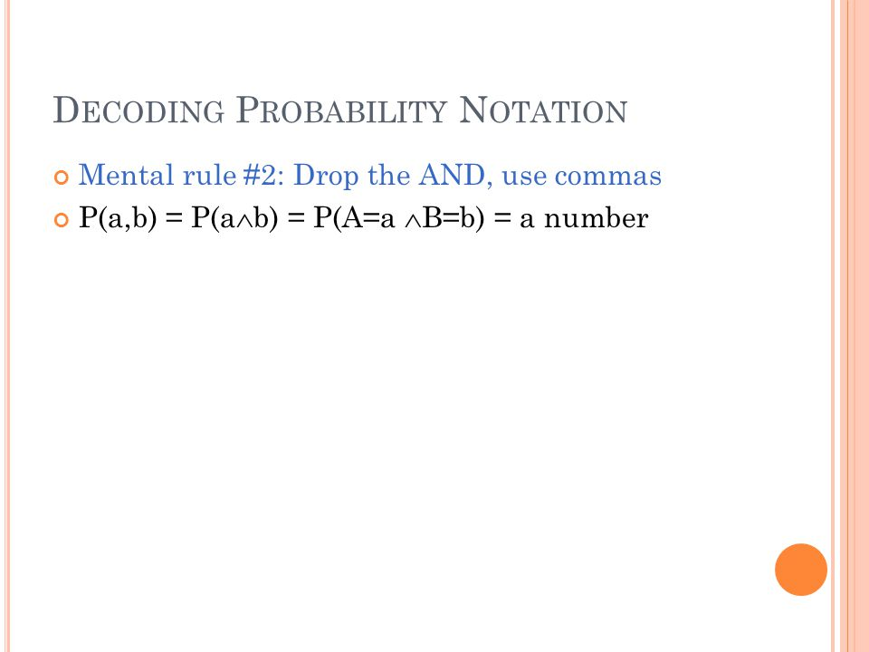 D ECODING P ROBABILITY N OTATION Mental rule #2: Drop the AND, use commas P(a,b) = P(a  b) = P(A=a  B=b) = a number