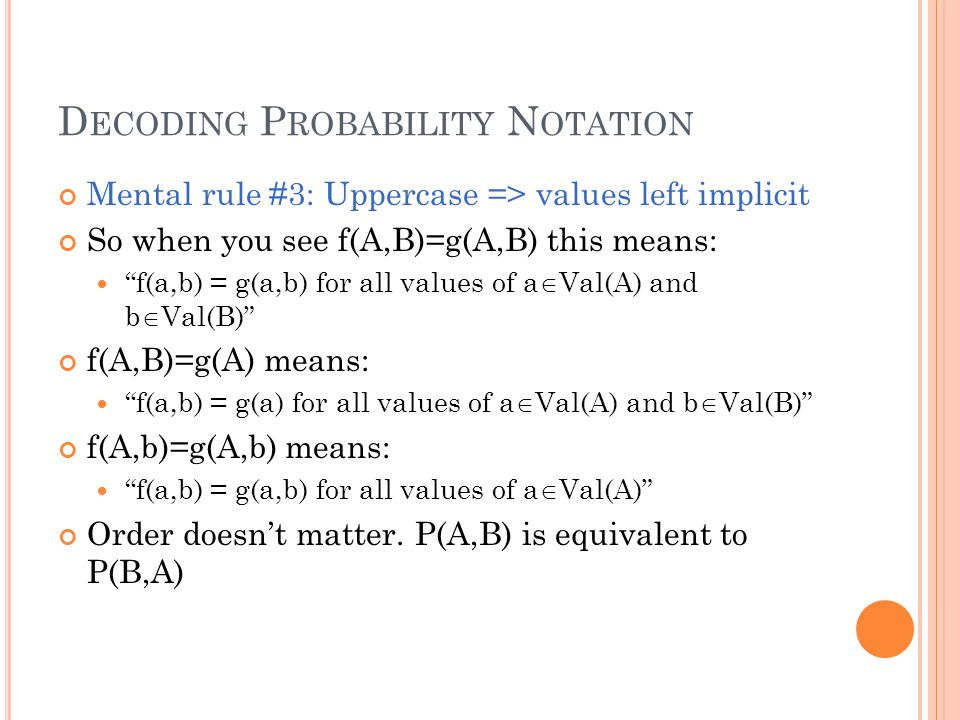 D ECODING P ROBABILITY N OTATION Mental rule #3: Uppercase => values left implicit So when you see f(A,B)=g(A,B) this means: f(a,b) = g(a,b) for all values of a  Val(A) and b  Val(B) f(A,B)=g(A) means: f(a,b) = g(a) for all values of a  Val(A) and b  Val(B) f(A,b)=g(A,b) means: f(a,b) = g(a,b) for all values of a  Val(A) Order doesn't matter.