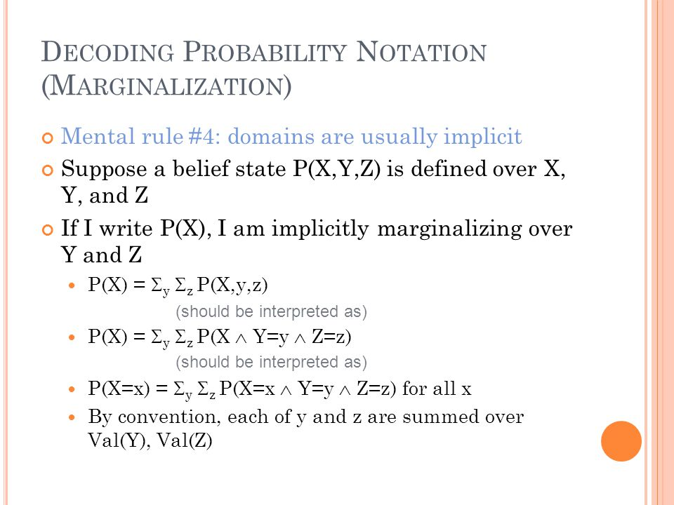 D ECODING P ROBABILITY N OTATION (M ARGINALIZATION ) Mental rule #4: domains are usually implicit Suppose a belief state P(X,Y,Z) is defined over X, Y, and Z If I write P(X), I am implicitly marginalizing over Y and Z P(X) =  y  z P(X,y,z) P(X) =  y  z P(X  Y=y  Z=z) P(X=x) =  y  z P(X=x  Y=y  Z=z) for all x By convention, each of y and z are summed over Val(Y), Val(Z) (should be interpreted as)