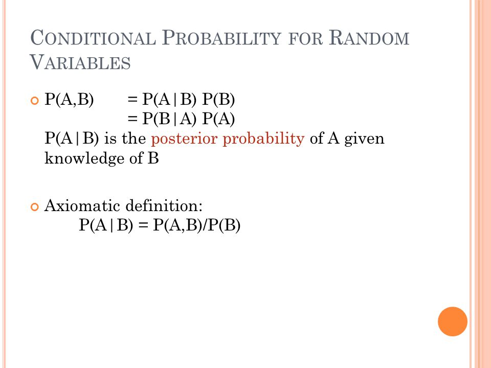 C ONDITIONAL P ROBABILITY FOR R ANDOM V ARIABLES P(A,B) = P(A|B) P(B) = P(B|A) P(A) P(A|B) is the posterior probability of A given knowledge of B Axiomatic definition: P(A|B) = P(A,B)/P(B)