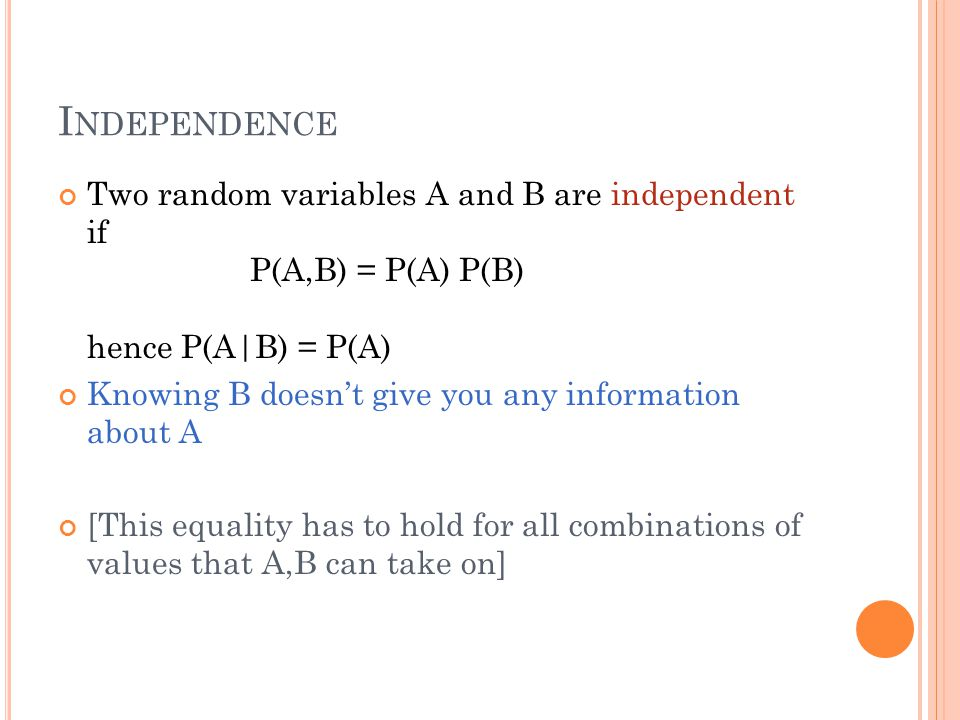 I NDEPENDENCE Two random variables A and B are independent if P(A,B) = P(A) P(B) hence P(A|B) = P(A) Knowing B doesn't give you any information about A [This equality has to hold for all combinations of values that A,B can take on]