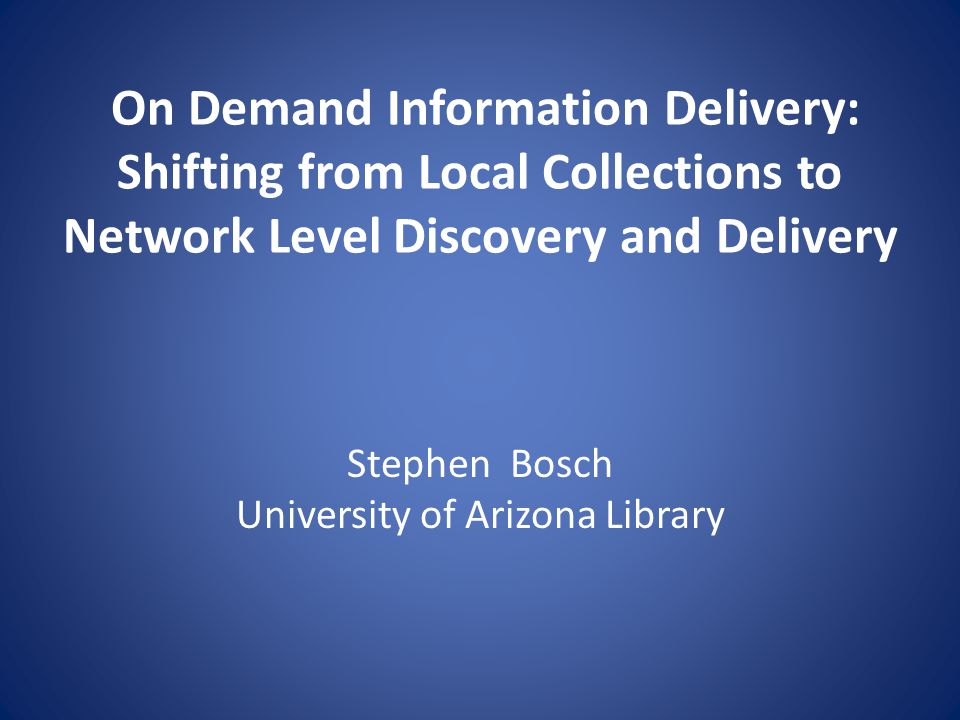 On Demand Information Delivery: Shifting from Local Collections to Network Level Discovery and Delivery Stephen Bosch University of Arizona Library