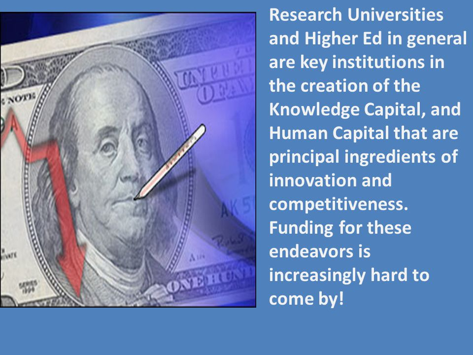 Research Universities and Higher Ed in general are key institutions in the creation of the Knowledge Capital, and Human Capital that are principal ing
