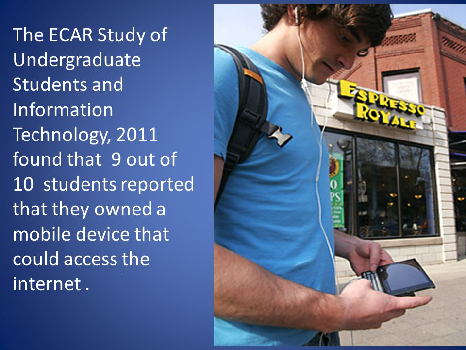 The ECAR Study of Undergraduate Students and Information Technology, 2011 found that 9 out of 10 students reported that they owned a mobile device tha