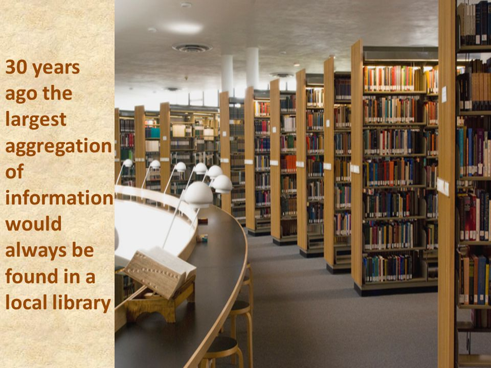 30 years ago the largest aggregation of information would always be found in a local library