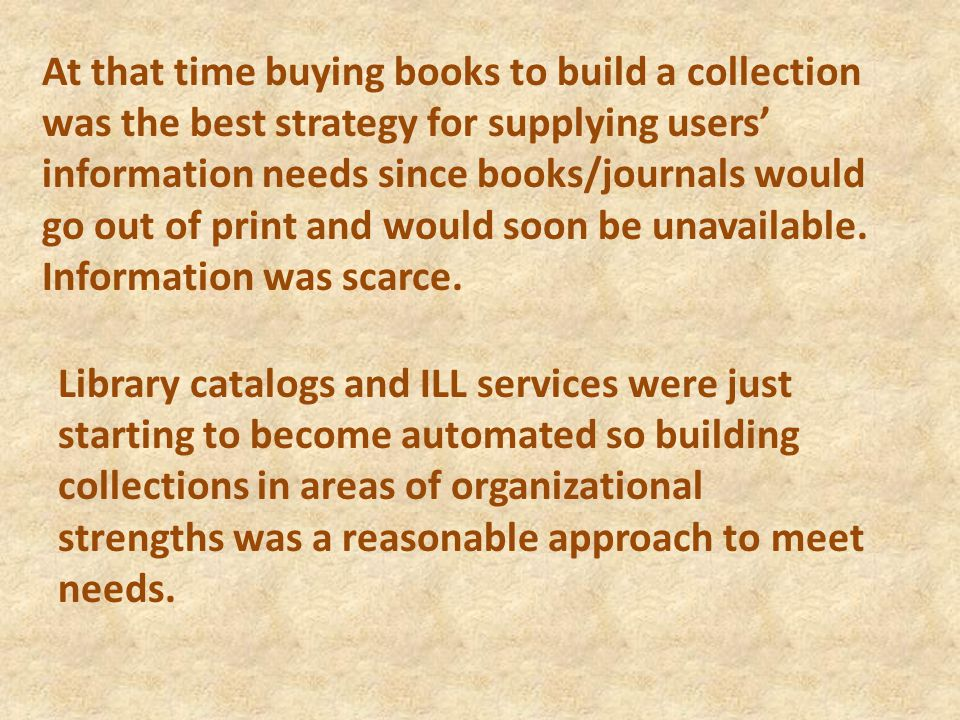 At that time buying books to build a collection was the best strategy for supplying users' information needs since books/journals would go out of print and would soon be unavailable.