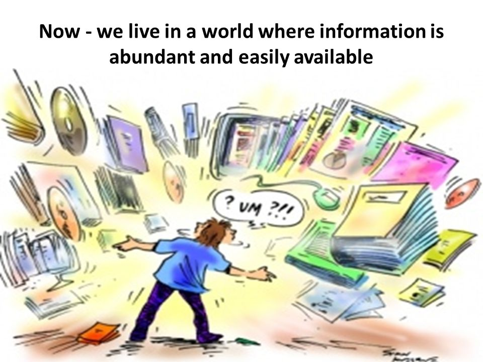 Now - we live in a world where information is abundant and easily available There is no exact data for size of the Web – Google reported in 2008 that over 1 trillion pages with unique URLS had been discovered, others estimate the content to be 40 billion pages – either way this is a big number.
