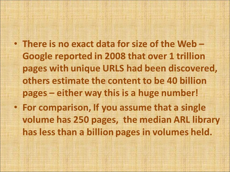 There is no exact data for size of the Web – Google reported in 2008 that over 1 trillion pages with unique URLS had been discovered, others estimate the content to be 40 billion pages – either way this is a huge number.