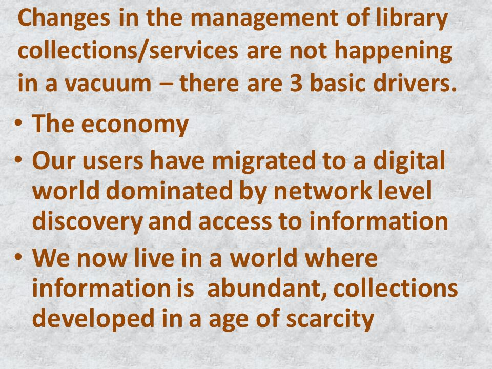Changes in the management of library collections/services are not happening in a vacuum – there are 3 basic drivers. The economy Our users have migrat