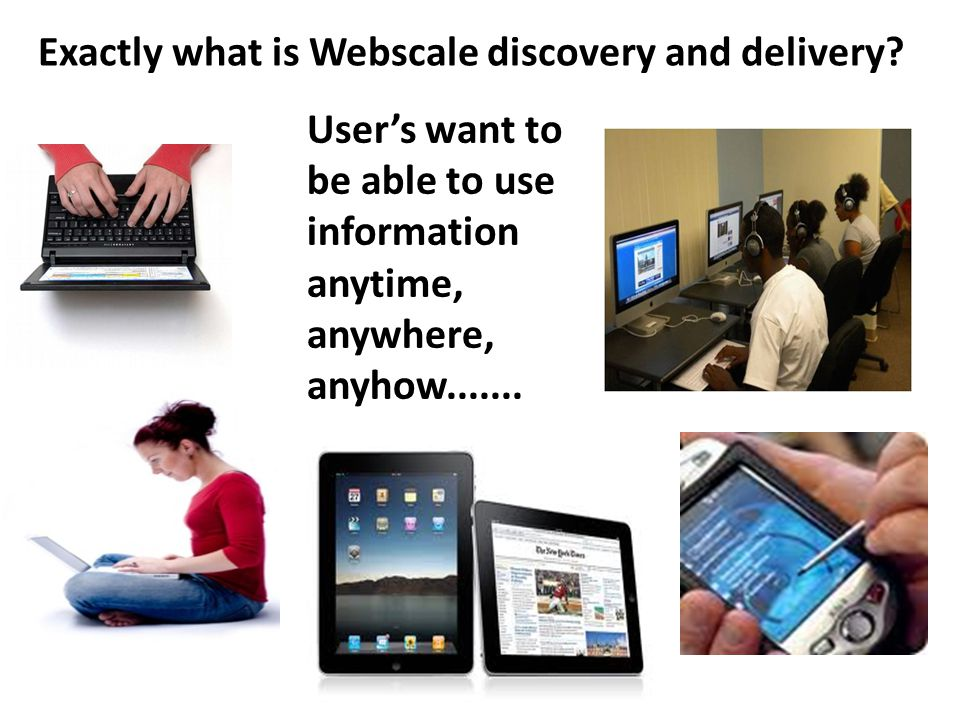 Exactly what is Webscale discovery and delivery? User's want to be able to use information anytime, anywhere, anyhow.......