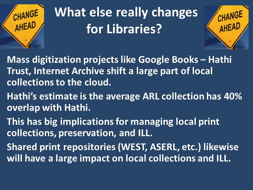What else really changes for Libraries? Mass digitization projects like Google Books – Hathi Trust, Internet Archive shift a large part of local colle