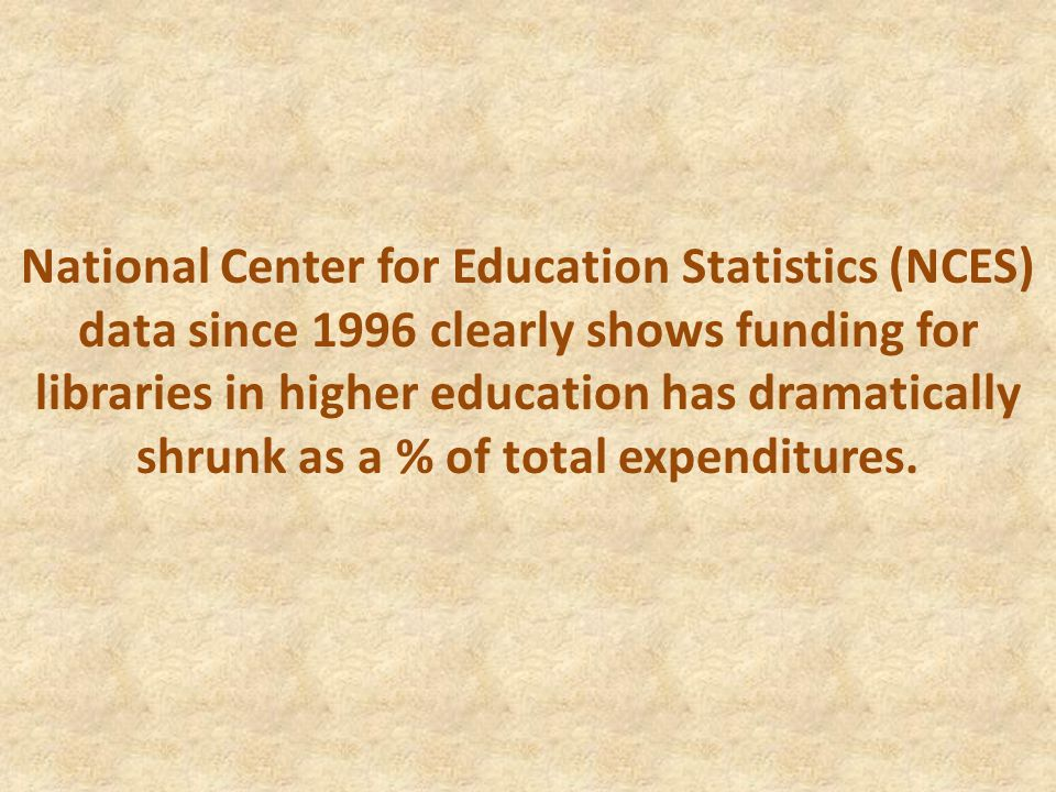National Center for Education Statistics (NCES) data since 1996 clearly shows funding for libraries in higher education has dramatically shrunk as a %