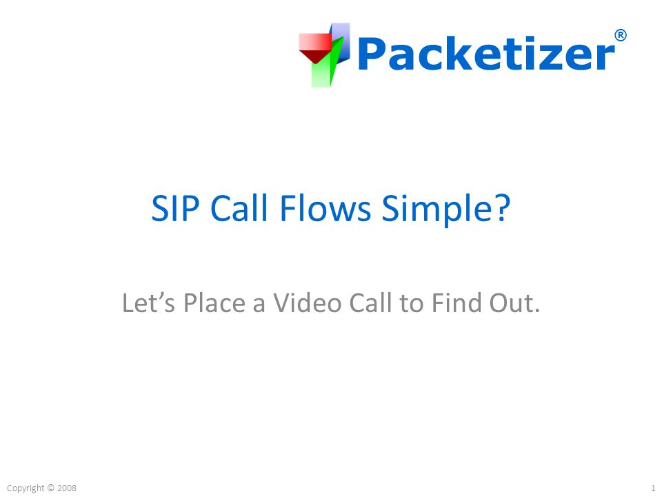 Packetizer ® Copyright © 2008 SIP Call Flows Simple Let's Place a Video Call to Find Out. 1