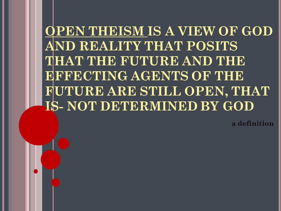 OPEN THEISM IS A VIEW OF GOD AND REALITY THAT POSITS THAT THE FUTURE AND THE EFFECTING AGENTS OF THE FUTURE ARE STILL OPEN, THAT IS- NOT DETERMINED BY GOD a definition
