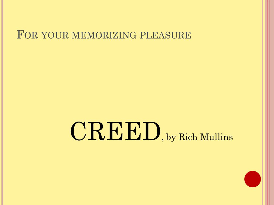 F OR YOUR MEMORIZING PLEASURE CREED, by Rich Mullins