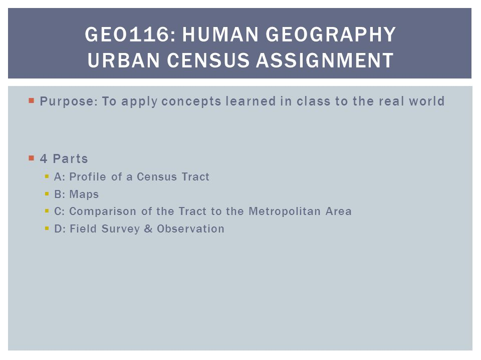  Purpose: To apply concepts learned in class to the real world  4 Parts  A: Profile of a Census Tract  B: Maps  C: Comparison of the Tract to the Metropolitan Area  D: Field Survey & Observation GEO116: HUMAN GEOGRAPHY URBAN CENSUS ASSIGNMENT