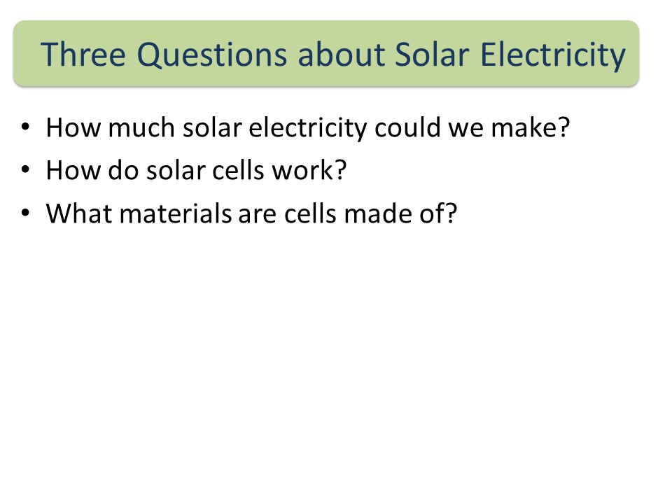 Three Questions about Solar Electricity How much solar electricity could we make.