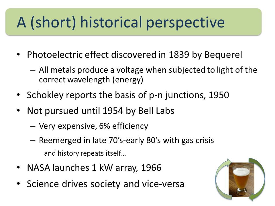 A (short) historical perspective Photoelectric effect discovered in 1839 by Bequerel – All metals produce a voltage when subjected to light of the correct wavelength (energy) Schokley reports the basis of p-n junctions, 1950 Not pursued until 1954 by Bell Labs – Very expensive, 6% efficiency – Reemerged in late 70's-early 80's with gas crisis and history repeats itself… NASA launches 1 kW array, 1966 Science drives society and vice-versa
