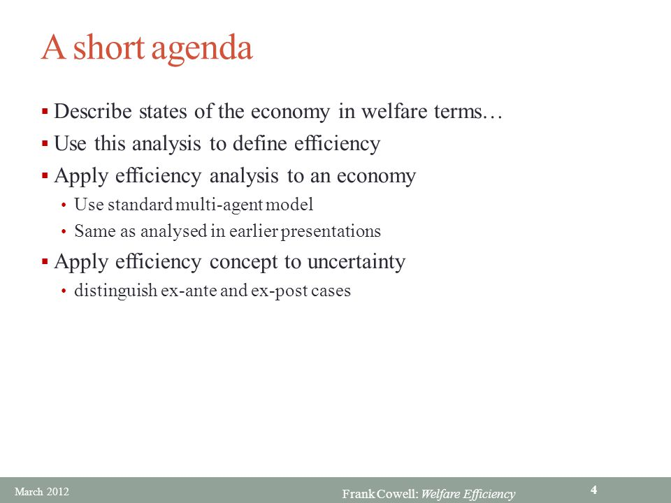 Frank Cowell: Welfare Efficiency The essential concepts  Social state Describes economy completely For example, an allocation  Pareto superiority At least as much utility for all; Strictly greater utility for some  Pareto efficiency Uses concept of Pareto superiority Also needs a definition of feasibility… March 2012 5