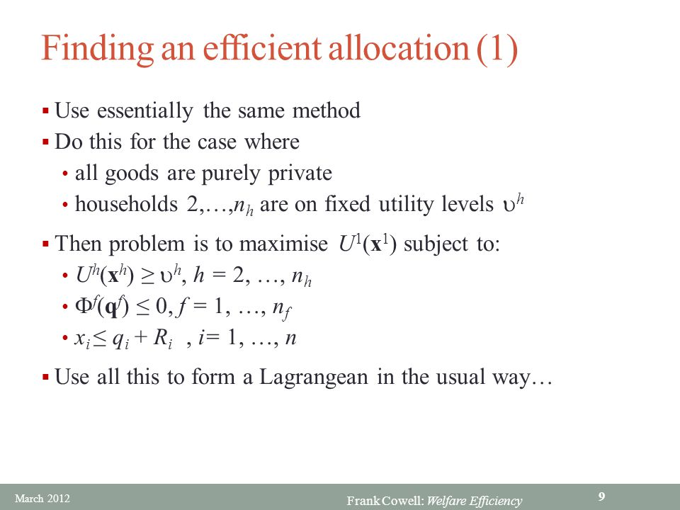 Frank Cowell: Welfare Efficiency Individual household behaviour  Household h's indifference curves 0  Supporting price ratio = MRS  h's consumption in the efficient allocation  h 's consumption in the allocation is utility-maximising for h x2hx2h x1hx1h  h 's consumption in the allocation is cost-minimising for h xhxh ^ p1p2p1p2 p1p2p1p2 March 2012