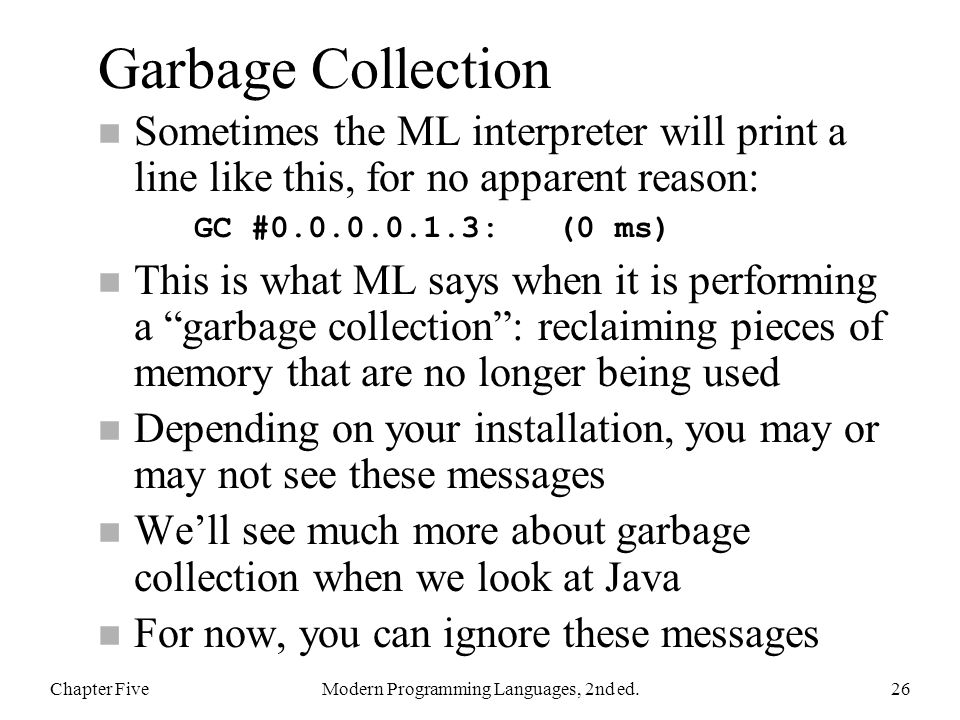 Garbage Collection Sometimes the ML interpreter will print a line like this, for no apparent reason: GC #0.0.0.0.1.3: (0 ms) n This is what ML says when it is performing a garbage collection : reclaiming pieces of memory that are no longer being used n Depending on your installation, you may or may not see these messages n We'll see much more about garbage collection when we look at Java n For now, you can ignore these messages Chapter FiveModern Programming Languages, 2nd ed.26