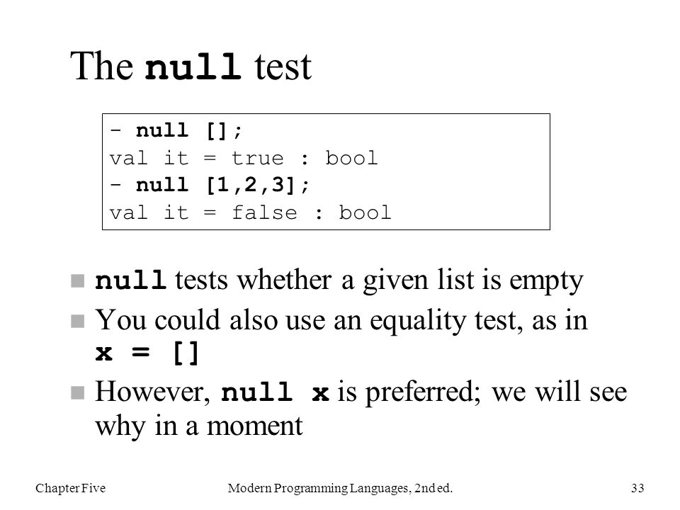 The null test null tests whether a given list is empty You could also use an equality test, as in x = [] However, null x is preferred; we will see why in a moment Chapter FiveModern Programming Languages, 2nd ed.33 - null []; val it = true : bool - null [1,2,3]; val it = false : bool