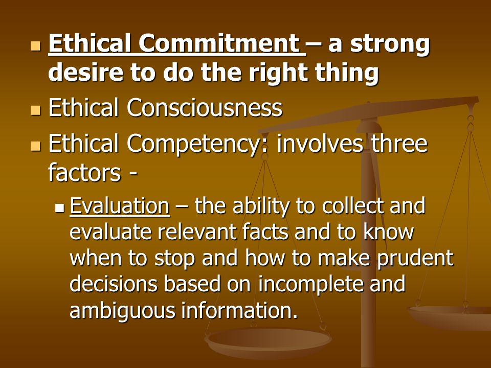Ethical Commitment – a strong desire to do the right thing Ethical Commitment – a strong desire to do the right thing Ethical Consciousness Ethical Consciousness Ethical Competency: involves three factors - Ethical Competency: involves three factors - Evaluation – the ability to collect and evaluate relevant facts and to know when to stop and how to make prudent decisions based on incomplete and ambiguous information.