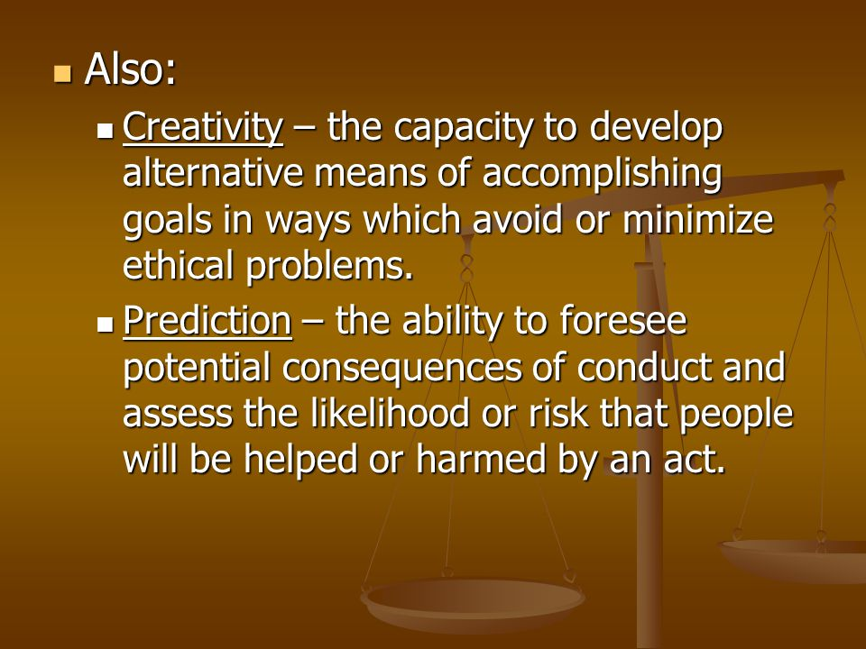 Also: Also: Creativity – the capacity to develop alternative means of accomplishing goals in ways which avoid or minimize ethical problems.