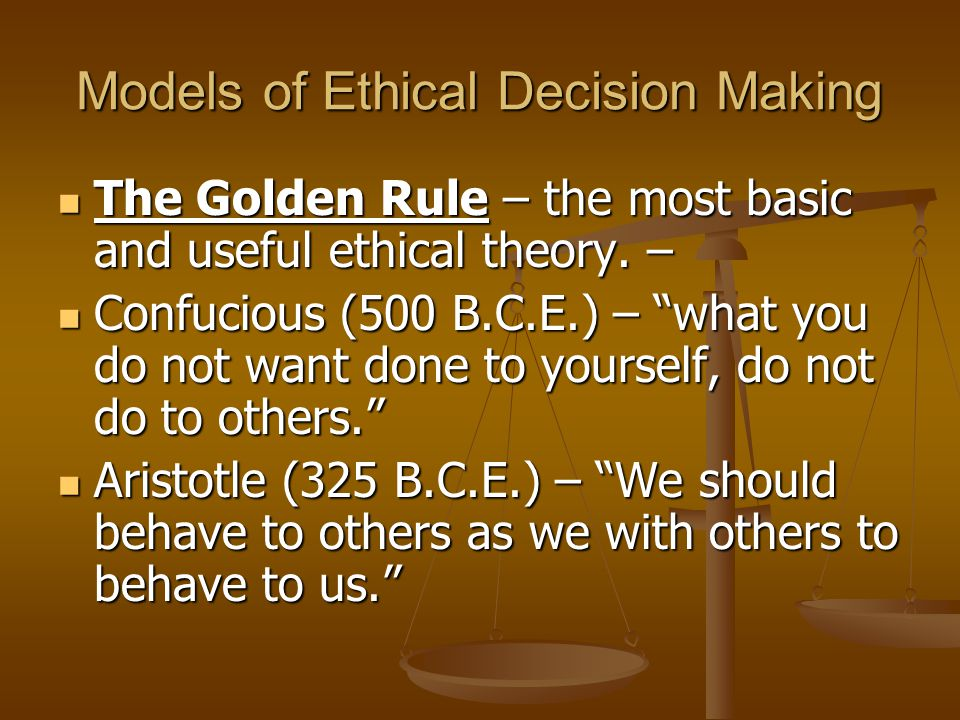 Models of Ethical Decision Making The Golden Rule – the most basic and useful ethical theory.