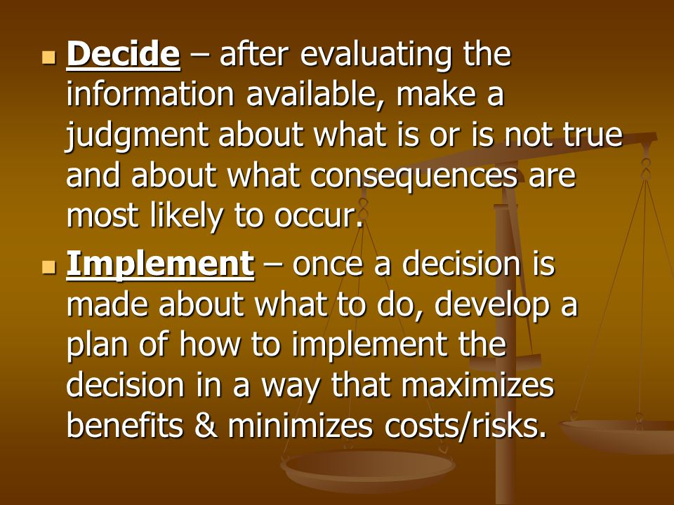 Decide – after evaluating the information available, make a judgment about what is or is not true and about what consequences are most likely to occur.