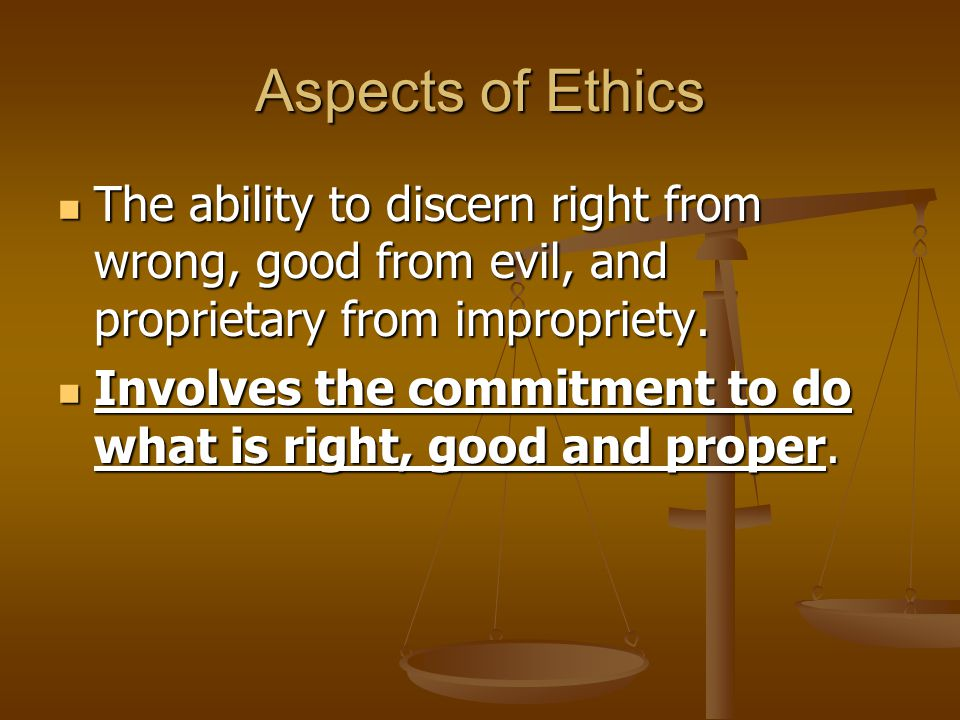 Aspects of Ethics The ability to discern right from wrong, good from evil, and proprietary from impropriety.