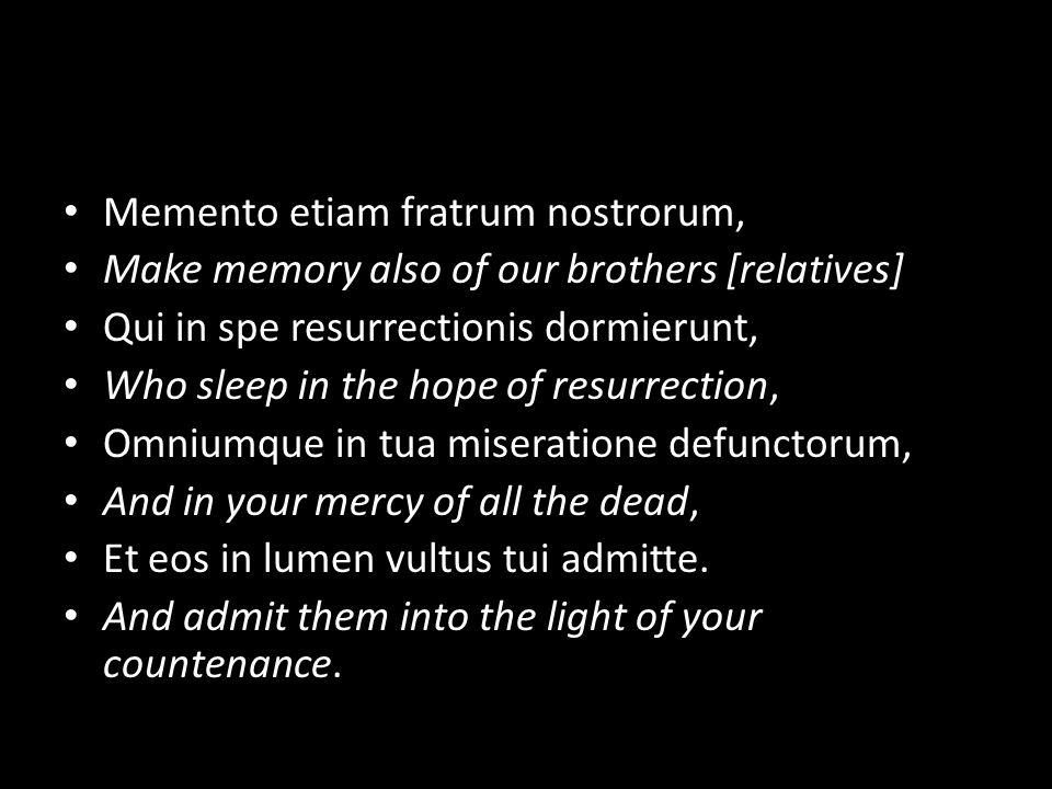 Memento etiam fratrum nostrorum, Make memory also of our brothers [relatives] Qui in spe resurrectionis dormierunt, Who sleep in the hope of resurrection, Omniumque in tua miseratione defunctorum, And in your mercy of all the dead, Et eos in lumen vultus tui admitte.
