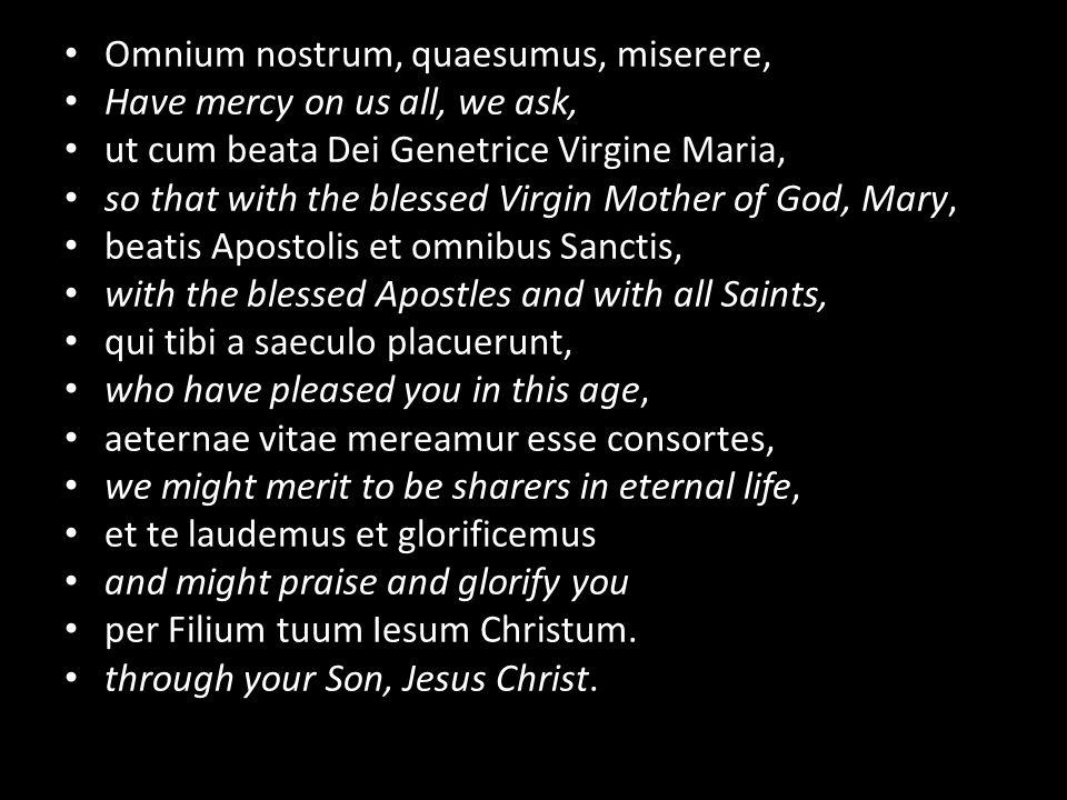 Omnium nostrum, quaesumus, miserere, Have mercy on us all, we ask, ut cum beata Dei Genetrice Virgine Maria, so that with the blessed Virgin Mother of God, Mary, beatis Apostolis et omnibus Sanctis, with the blessed Apostles and with all Saints, qui tibi a saeculo placuerunt, who have pleased you in this age, aeternae vitae mereamur esse consortes, we might merit to be sharers in eternal life, et te laudemus et glorificemus and might praise and glorify you per Filium tuum Iesum Christum.
