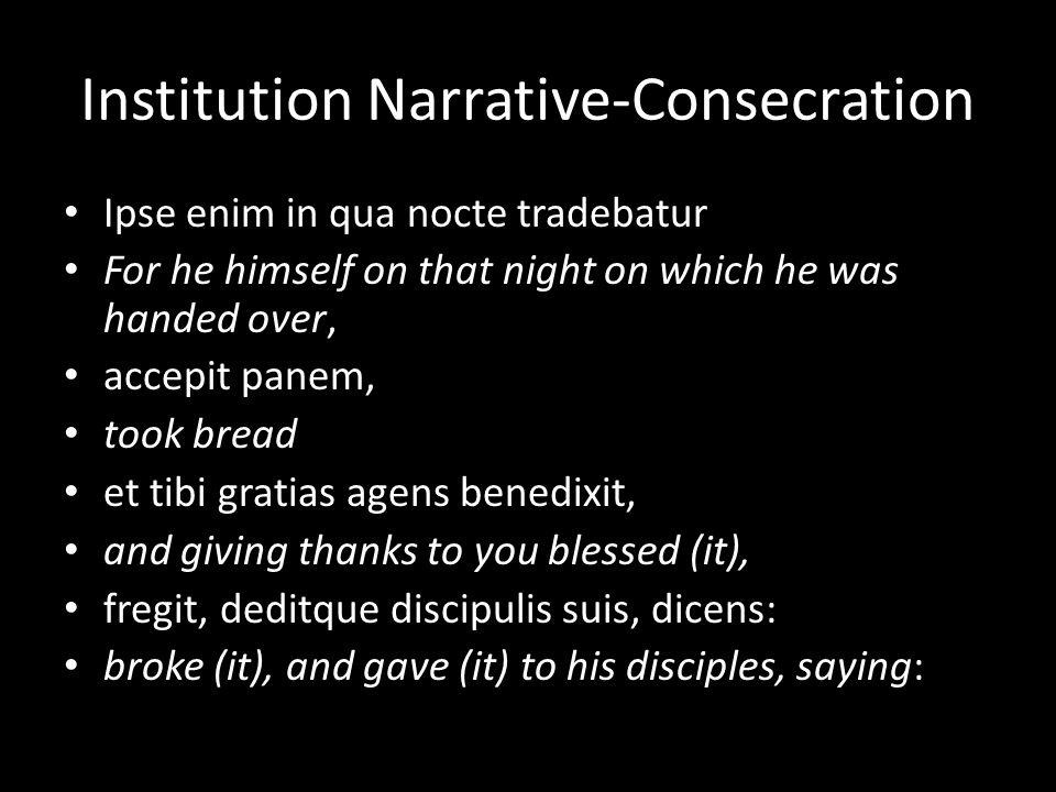 Institution Narrative-Consecration Ipse enim in qua nocte tradebatur For he himself on that night on which he was handed over, accepit panem, took bread et tibi gratias agens benedixit, and giving thanks to you blessed (it), fregit, deditque discipulis suis, dicens: broke (it), and gave (it) to his disciples, saying: