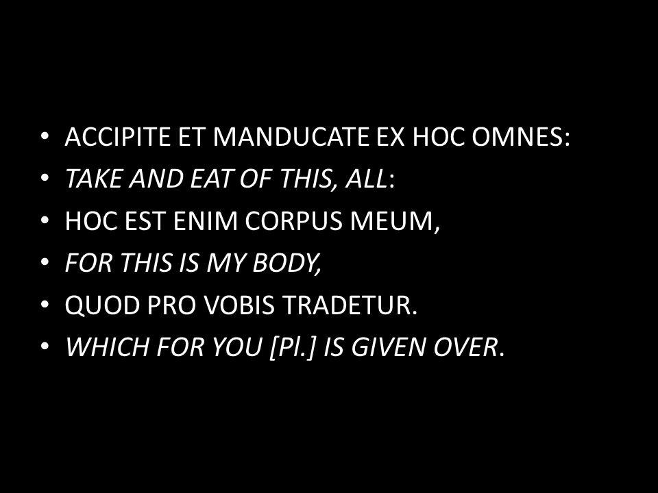 ACCIPITE ET MANDUCATE EX HOC OMNES: TAKE AND EAT OF THIS, ALL: HOC EST ENIM CORPUS MEUM, FOR THIS IS MY BODY, QUOD PRO VOBIS TRADETUR.
