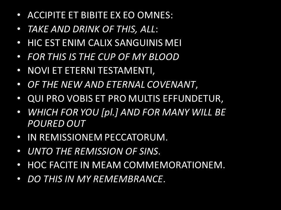 ACCIPITE ET BIBITE EX EO OMNES: TAKE AND DRINK OF THIS, ALL: HIC EST ENIM CALIX SANGUINIS MEI FOR THIS IS THE CUP OF MY BLOOD NOVI ET ETERNI TESTAMENTI, OF THE NEW AND ETERNAL COVENANT, QUI PRO VOBIS ET PRO MULTIS EFFUNDETUR, WHICH FOR YOU [pl.] AND FOR MANY WILL BE POURED OUT IN REMISSIONEM PECCATORUM.