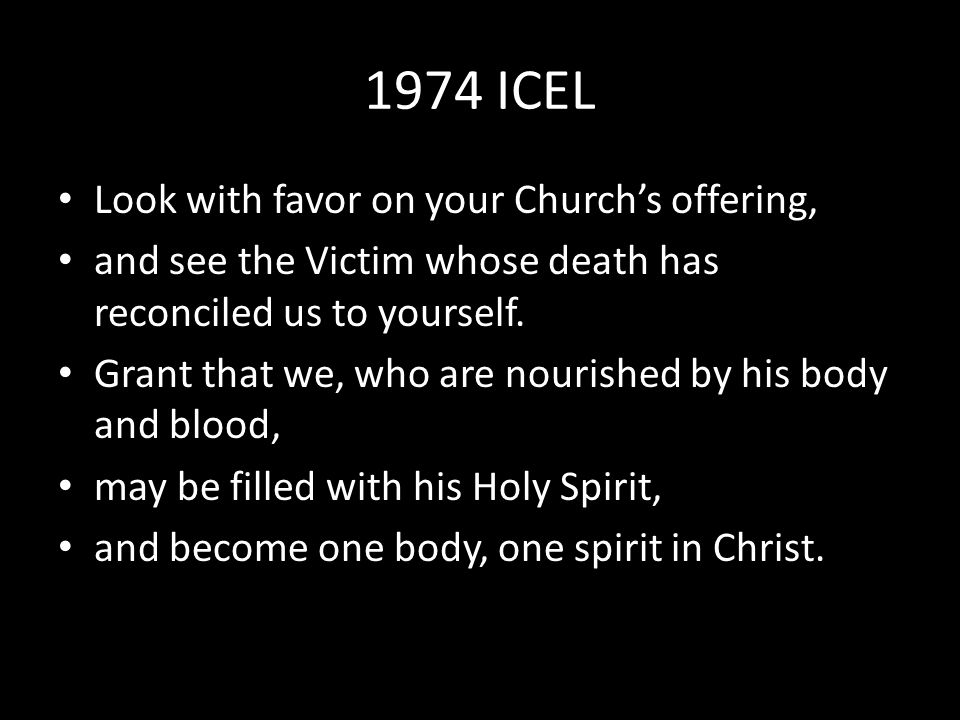1974 ICEL Look with favor on your Church's offering, and see the Victim whose death has reconciled us to yourself.