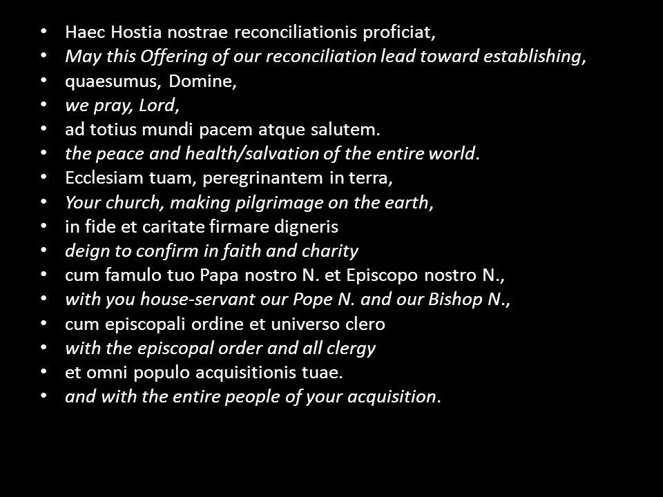 Haec Hostia nostrae reconciliationis proficiat, May this Offering of our reconciliation lead toward establishing, quaesumus, Domine, we pray, Lord, ad totius mundi pacem atque salutem.