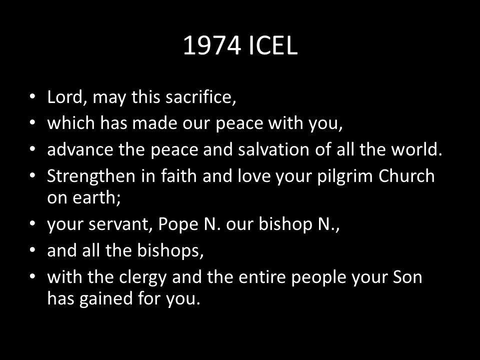 1974 ICEL Lord, may this sacrifice, which has made our peace with you, advance the peace and salvation of all the world.